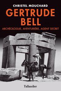 Gertrude Bell. Archéologue, aventurière, agent secret | Mouchard, Christel. Auteur