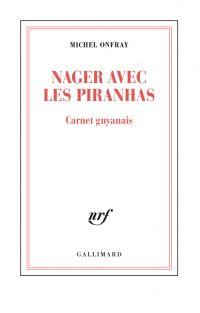 Nager avec les piranhas. Carnet guyanais | Onfray, Michel. Auteur